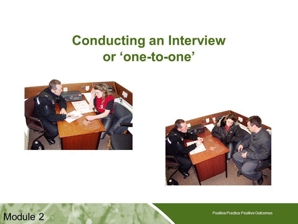 Positive Practice Positive Outcomes Conducting an Interview or 'one-to-one' Positive Practice Positive Outcomes Module 2