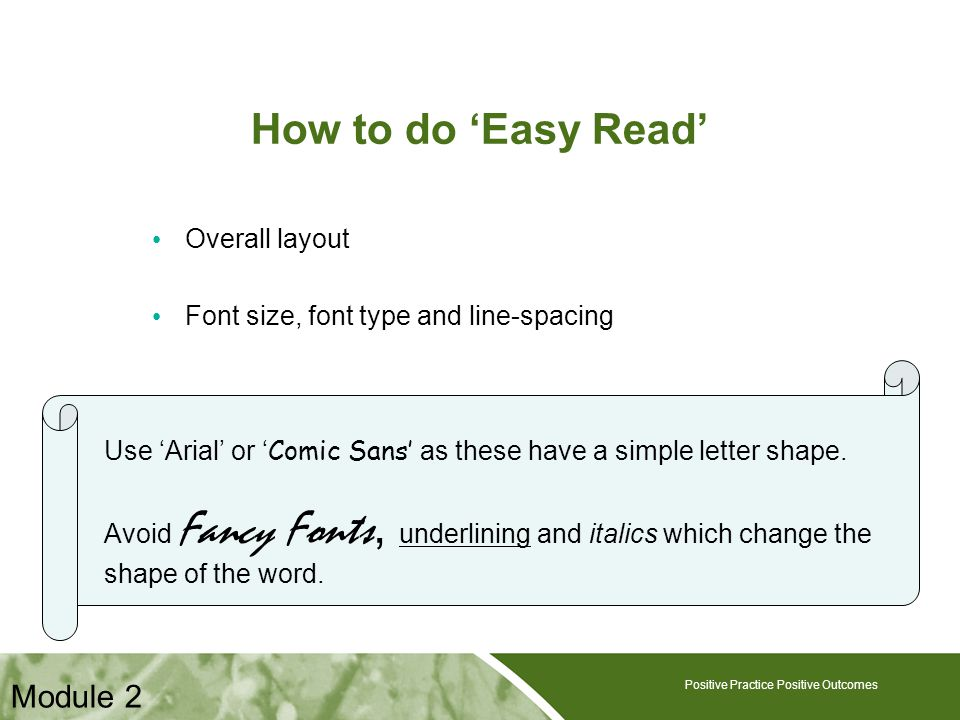 Positive Practice Positive Outcomes How to do 'Easy Read' Overall layout Font size, font type and line-spacing Positive Practice Positive Outcomes Use 'Arial' or ' Comic Sans' as these have a simple letter shape.