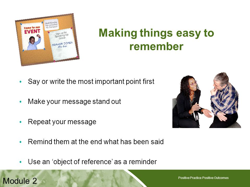 Making things easy to remember Say or write the most important point first Make your message stand out Repeat your message Remind them at the end what has been said Use an 'object of reference' as a reminder Positive Practice Positive Outcomes Module 2