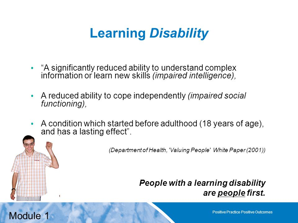 Positive Practice Positive Outcomes Learning Disability A significantly reduced ability to understand complex information or learn new skills (impaired intelligence), A reduced ability to cope independently (impaired social functioning), A condition which started before adulthood (18 years of age), and has a lasting effect .