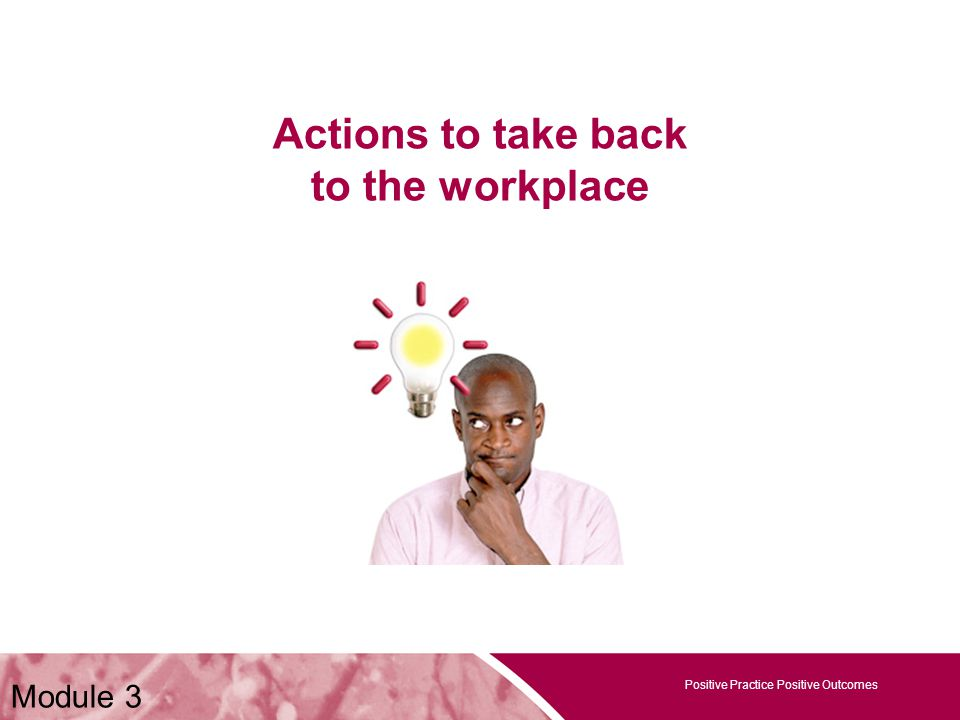 Positive Practice Positive Outcomes Actions to take back to the workplace Positive Practice Positive Outcomes Module 3