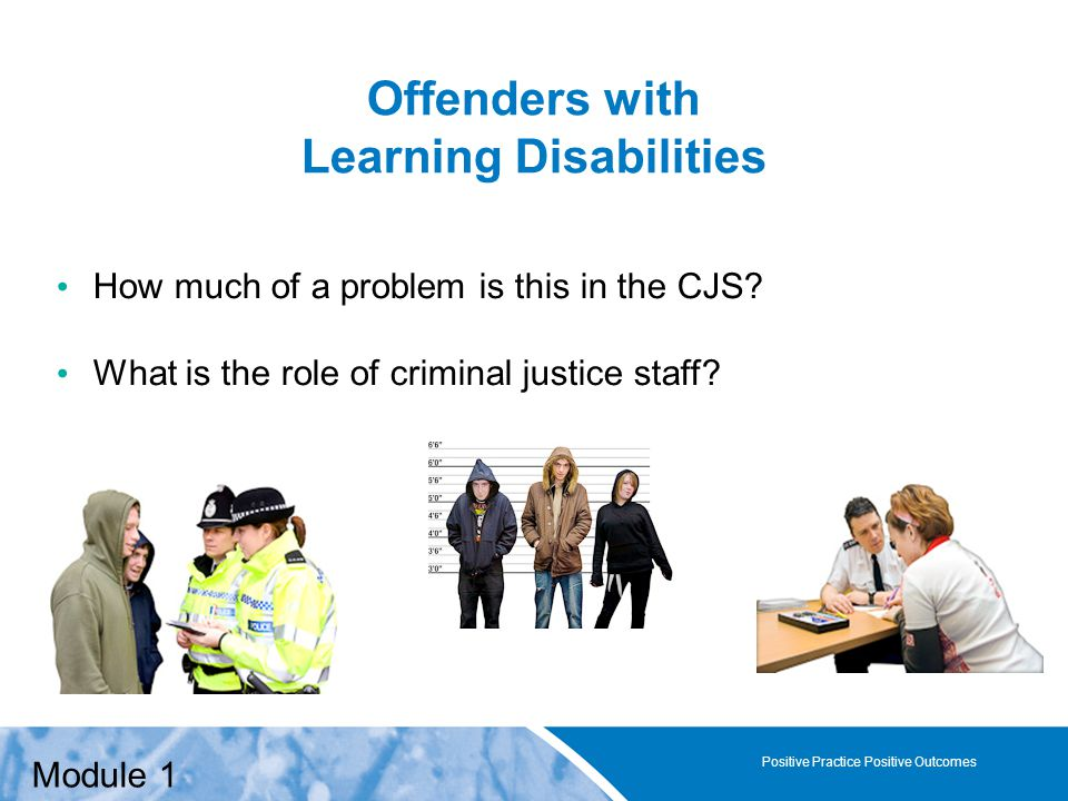 Positive Practice Positive Outcomes Offenders with Learning Disabilities How much of a problem is this in the CJS.