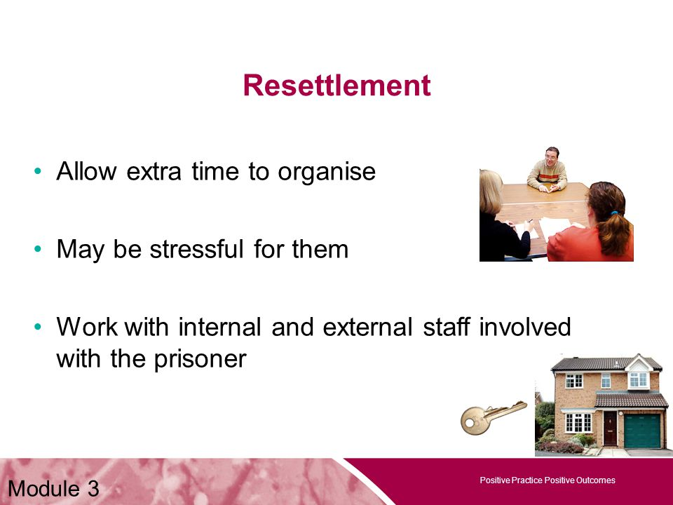 Positive Practice Positive Outcomes Resettlement Positive Practice Positive Outcomes Allow extra time to organise May be stressful for them Work with internal and external staff involved with the prisoner Module 3