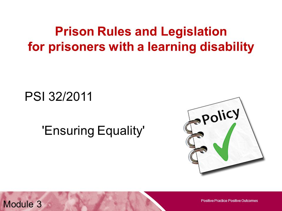 Positive Practice Positive Outcomes Prison Rules and Legislation for prisoners with a learning disability PSI 32/2011 Ensuring Equality Positive Practice Positive Outcomes Module 3