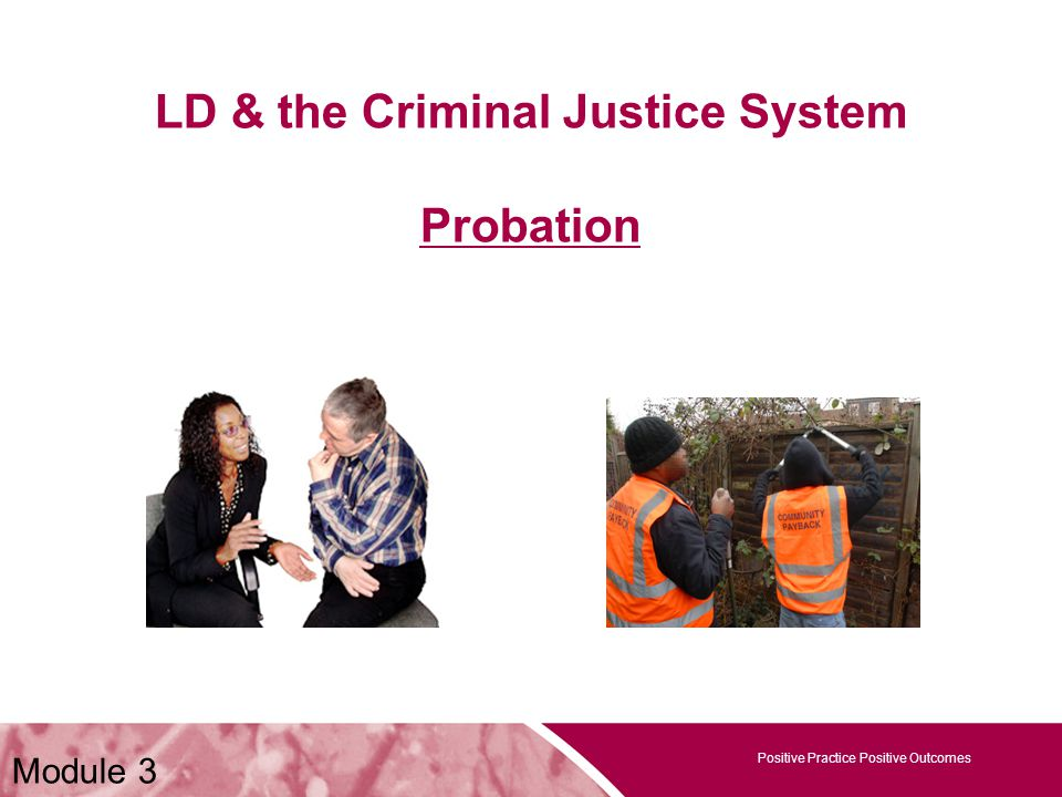 Positive Practice Positive Outcomes LD & the Criminal Justice System Probation Positive Practice Positive Outcomes Module 3