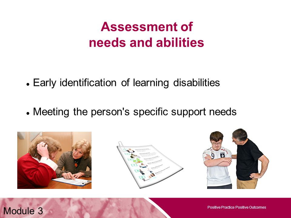 Positive Practice Positive Outcomes Assessment of needs and abilities Positive Practice Positive Outcomes Module 3 Early identification of learning disabilities Meeting the person s specific support needs