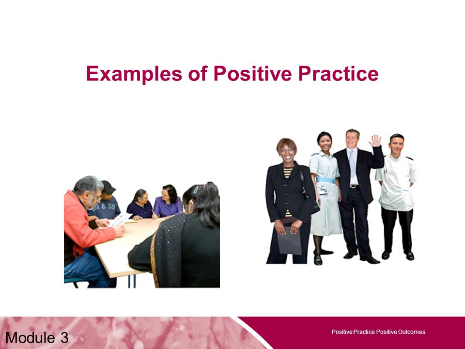 Positive Practice Positive Outcomes Examples of Positive Practice Positive Practice Positive Outcomes Module 3