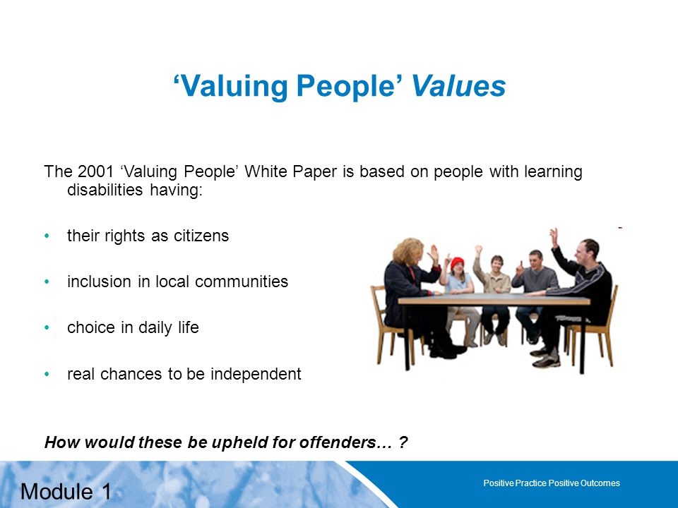 Positive Practice Positive Outcomes 'Valuing People' Values The 2001 'Valuing People' White Paper is based on people with learning disabilities having: their rights as citizens inclusion in local communities choice in daily life real chances to be independent How would these be upheld for offenders… .