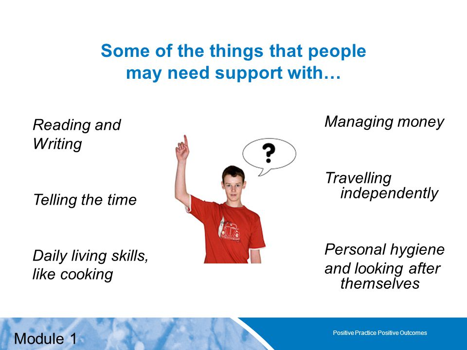 Positive Practice Positive Outcomes Some of the things that people may need support with… Positive Practice Positive Outcomes Managing money Travelling independently Personal hygiene and looking after themselves Reading and Writing Telling the time Daily living skills, like cooking Module 1