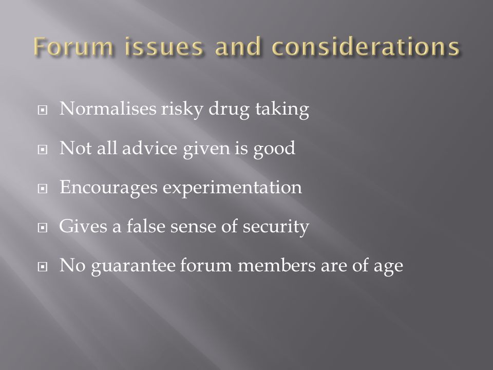  Normalises risky drug taking  Not all advice given is good  Encourages experimentation  Gives a false sense of security  No guarantee forum members are of age