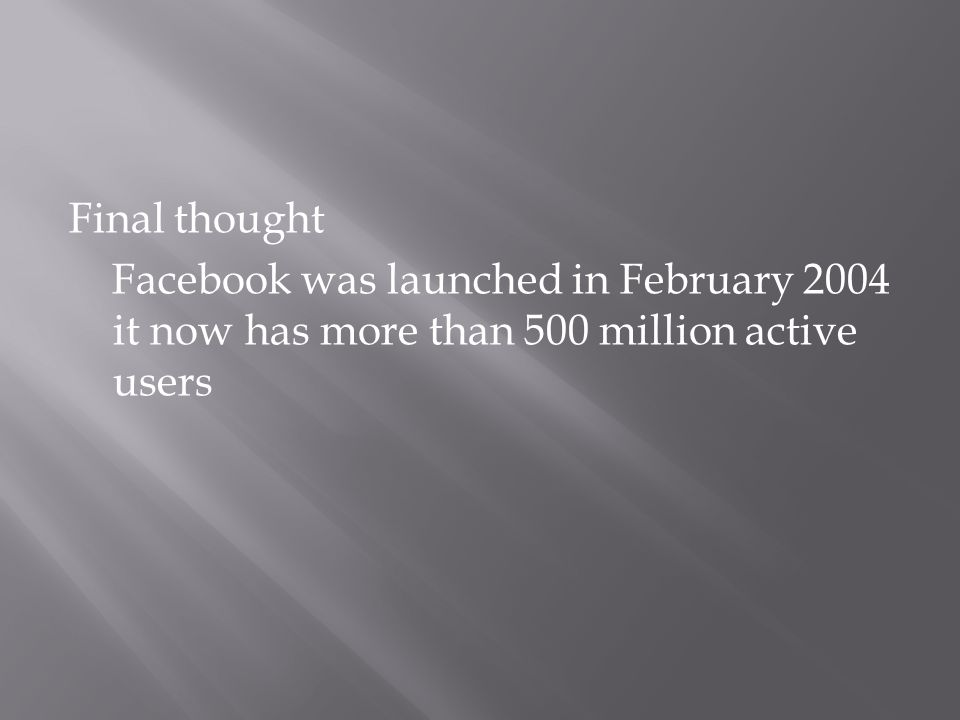 Final thought Facebook was launched in February 2004 it now has more than 500 million active users