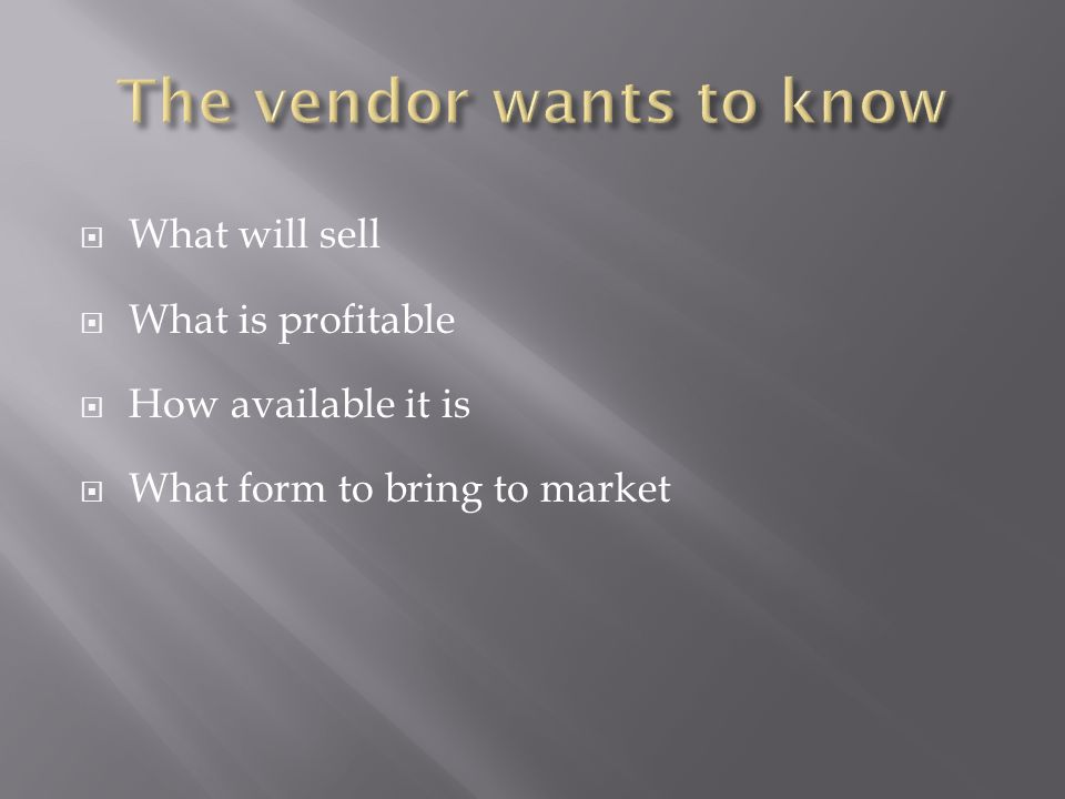  What will sell  What is profitable  How available it is  What form to bring to market