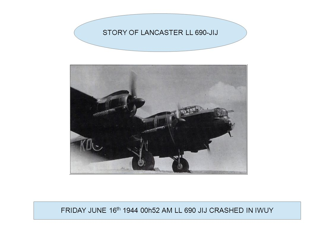 STORY OF LANCASTER LL 690-JIJ FRIDAY JUNE 16 th 1944 00h52 AM LL 690 JIJ CRASHED IN IWUY