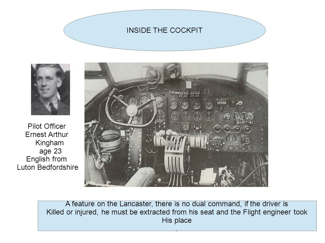 INSIDE THE COCKPIT A feature on the Lancaster, there is no dual command, if the driver is Killed or injured, he must be extracted from his seat and the Flight engineer took His place.