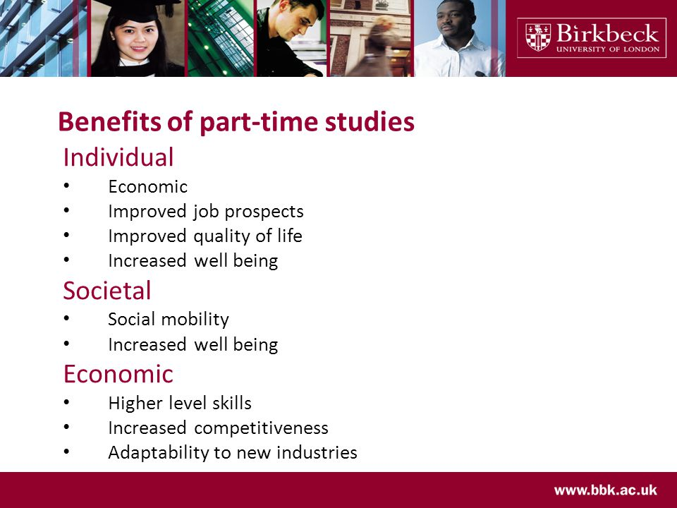 Benefits of part-time studies Individual Economic Improved job prospects Improved quality of life Increased well being Societal Social mobility Increased well being Economic Higher level skills Increased competitiveness Adaptability to new industries