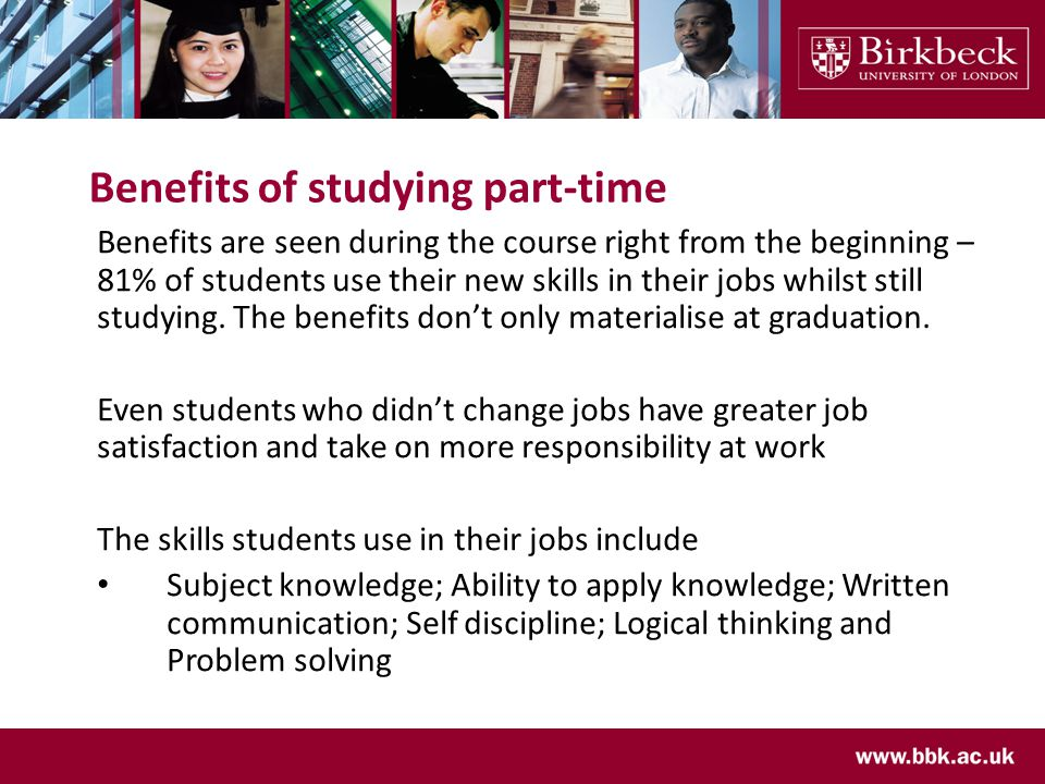 Benefits of studying part-time Benefits are seen during the course right from the beginning – 81% of students use their new skills in their jobs whilst still studying.