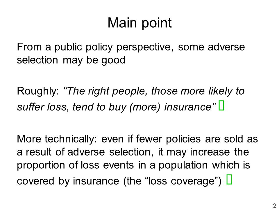2 Main point From a public policy perspective, some adverse selection may be good Roughly: The right people, those more likely to suffer loss, tend to buy (more) insurance More technically: even if fewer policies are sold as a result of adverse selection, it may increase the proportion of loss events in a population which is covered by insurance (the loss coverage )