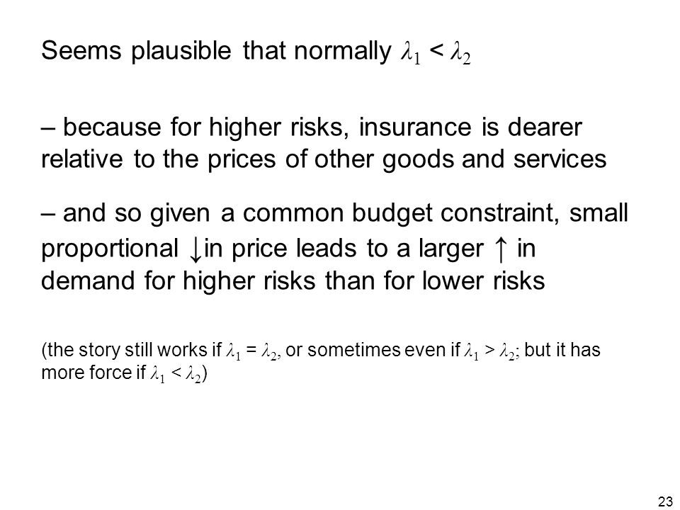 23 Seems plausible that normally λ 1 < λ 2 – because for higher risks, insurance is dearer relative to the prices of other goods and services – and so given a common budget constraint, small proportional ↓ in price leads to a larger ↑ in demand for higher risks than for lower risks (the story still works if λ 1 = λ 2, or sometimes even if λ 1 > λ 2 ; but it has more force if λ 1 < λ 2 )