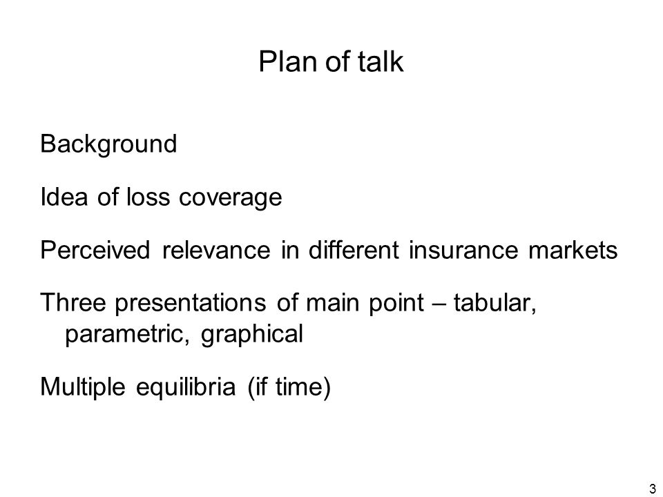 3 Plan of talk Background Idea of loss coverage Perceived relevance in different insurance markets Three presentations of main point – tabular, parametric, graphical Multiple equilibria (if time)
