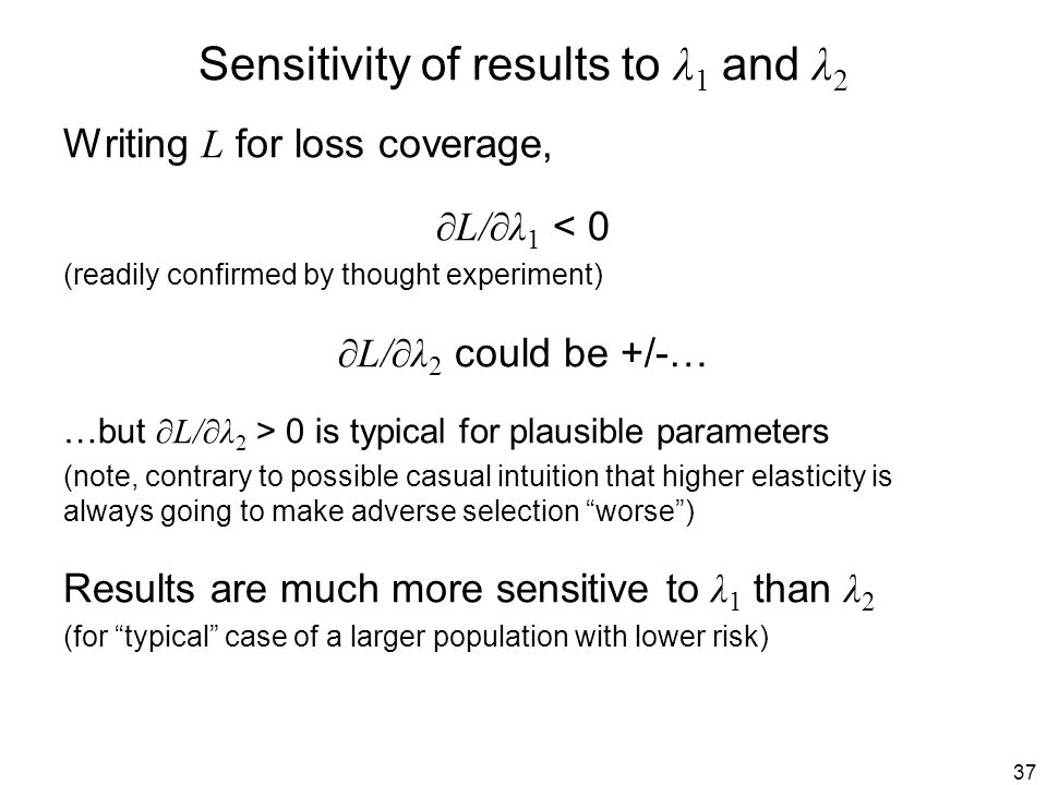 37 Sensitivity of results to λ 1 and λ 2 Writing L for loss coverage, ∂L/∂λ 1 < 0 (readily confirmed by thought experiment) ∂L/∂λ 2 could be +/-… …but ∂L/∂λ 2 > 0 is typical for plausible parameters (note, contrary to possible casual intuition that higher elasticity is always going to make adverse selection worse ) Results are much more sensitive to λ 1 than λ 2 (for typical case of a larger population with lower risk)