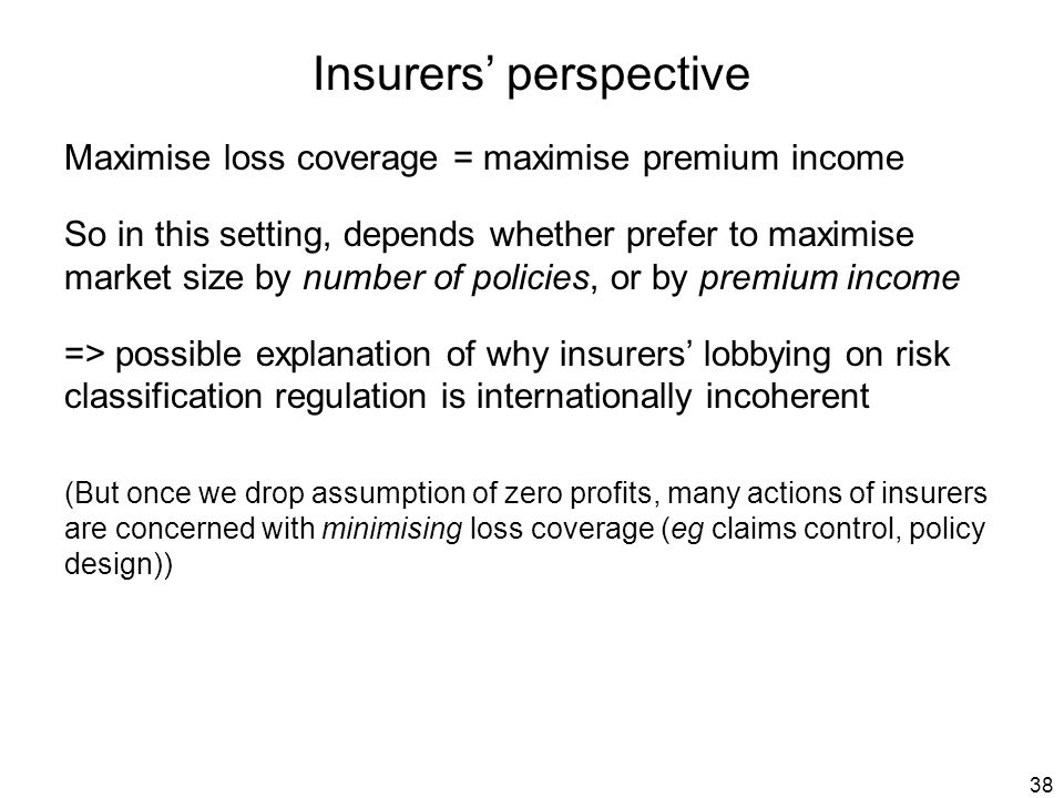 38 Insurers' perspective Maximise loss coverage = maximise premium income So in this setting, depends whether prefer to maximise market size by number of policies, or by premium income => possible explanation of why insurers' lobbying on risk classification regulation is internationally incoherent (But once we drop assumption of zero profits, many actions of insurers are concerned with minimising loss coverage (eg claims control, policy design))