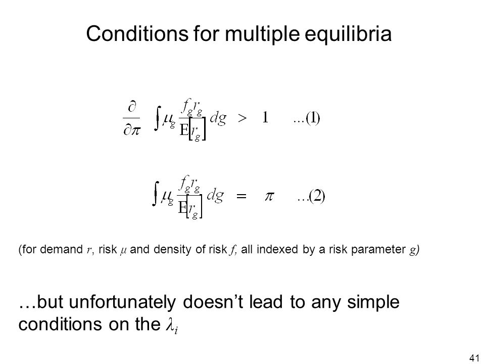 41 Conditions for multiple equilibria (for demand r, risk μ and density of risk f, all indexed by a risk parameter g ) …but unfortunately doesn't lead to any simple conditions on the λ i