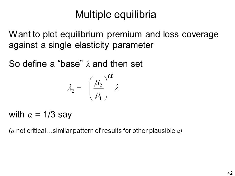42 Multiple equilibria Want to plot equilibrium premium and loss coverage against a single elasticity parameter So define a base λ and then set with α = 1/3 say ( α not critical…similar pattern of results for other plausible α)