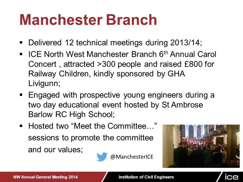 Institution of Civil Engineers NW Annual General Meeting 2014 Manchester Branch  Delivered 12 technical meetings during 2013/14;  ICE North West Manchester Branch 6 th Annual Carol Concert, attracted >300 people and raised £800 for Railway Children, kindly sponsored by GHA Livigunn;  Engaged with prospective young engineers during a two day educational event hosted by St Ambrose Barlow RC High School;  Hosted two Meet the Committee… sessions to promote the committee and our values;