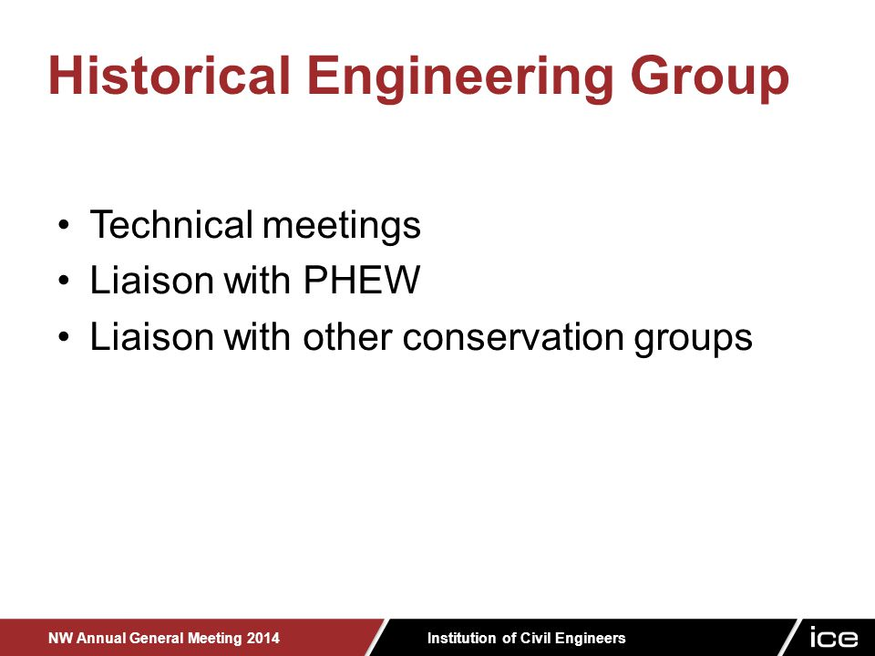Institution of Civil Engineers NW Annual General Meeting 2014 Technical meetings Liaison with PHEW Liaison with other conservation groups Historical Engineering Group