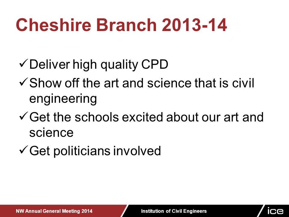 Institution of Civil Engineers NW Annual General Meeting 2014 Deliver high quality CPD Show off the art and science that is civil engineering Get the schools excited about our art and science Get politicians involved Cheshire Branch 2013-14