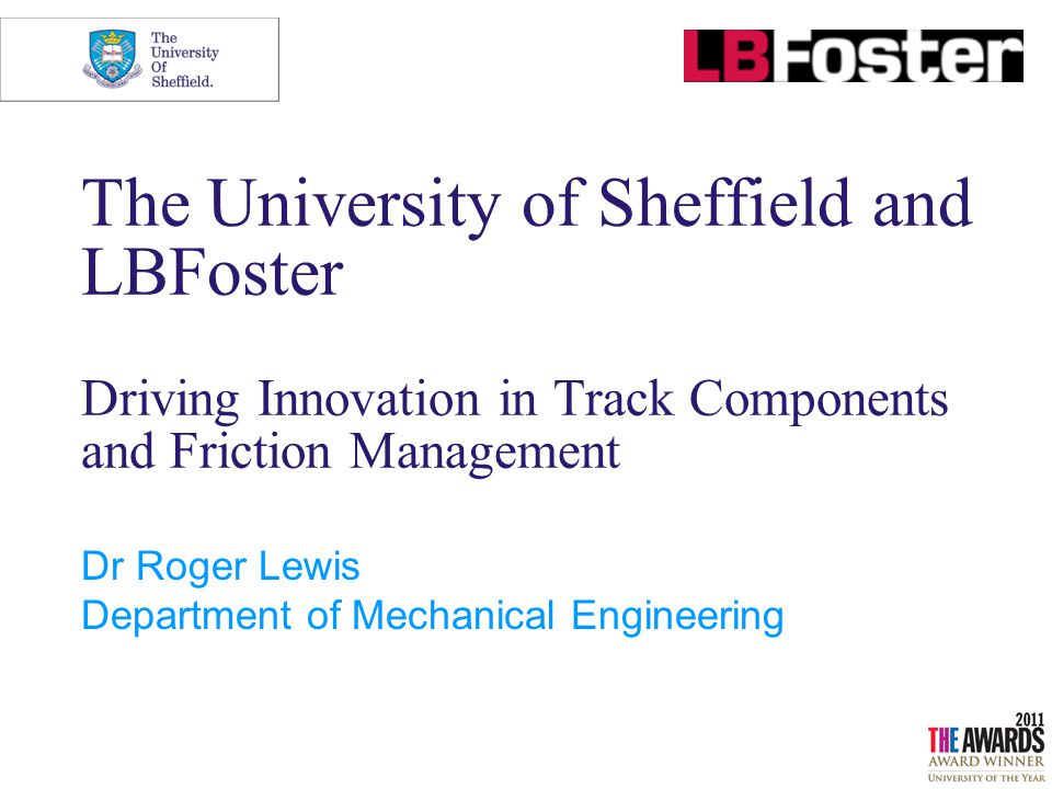 The University of Sheffield and LBFoster Driving Innovation in Track Components and Friction Management Dr Roger Lewis Department of Mechanical Engineering