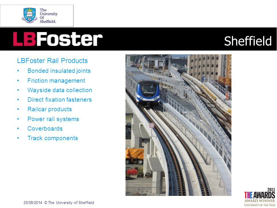 25/08/2014© The University of Sheffield LBFoster Rail Products Bonded insulated joints Friction management Wayside data collection Direct fixation fasteners Railcar products Power rail systems Coverboards Track components Sheffield