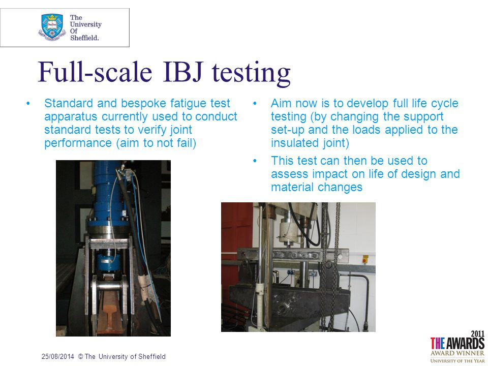 25/08/2014© The University of Sheffield Full-scale IBJ testing Standard and bespoke fatigue test apparatus currently used to conduct standard tests to verify joint performance (aim to not fail) Aim now is to develop full life cycle testing (by changing the support set-up and the loads applied to the insulated joint) This test can then be used to assess impact on life of design and material changes