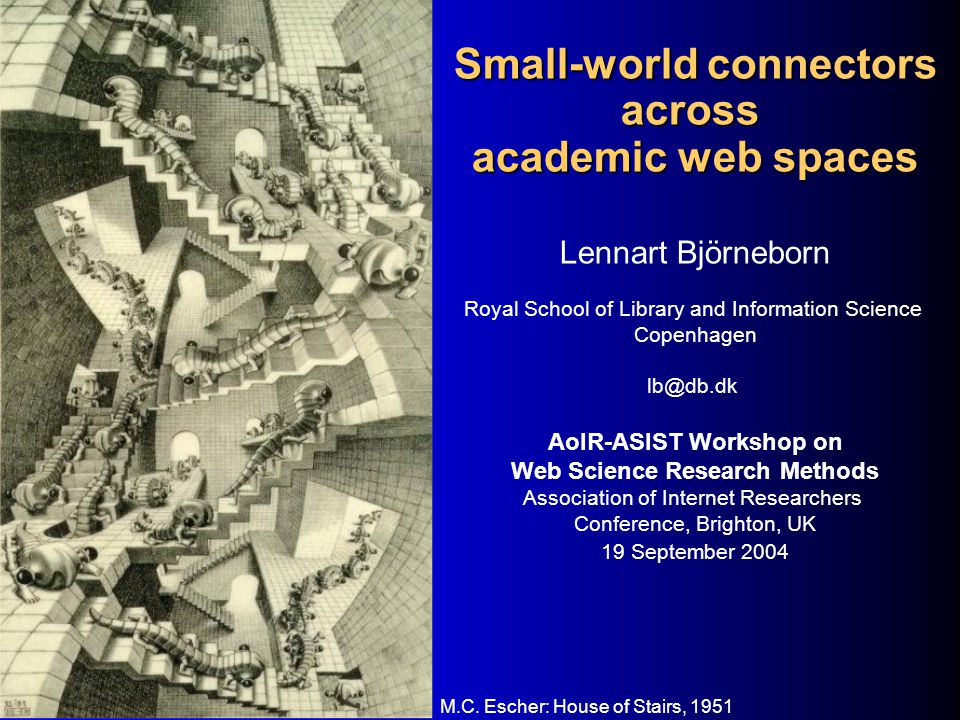 Small-world connectors across academic web spaces Lennart Björneborn Royal School of Library and Information Science Copenhagen lb@db.dk AoIR-ASIST Workshop on Web Science Research Methods Association of Internet Researchers Conference, Brighton, UK 19 September 2004 M.C.