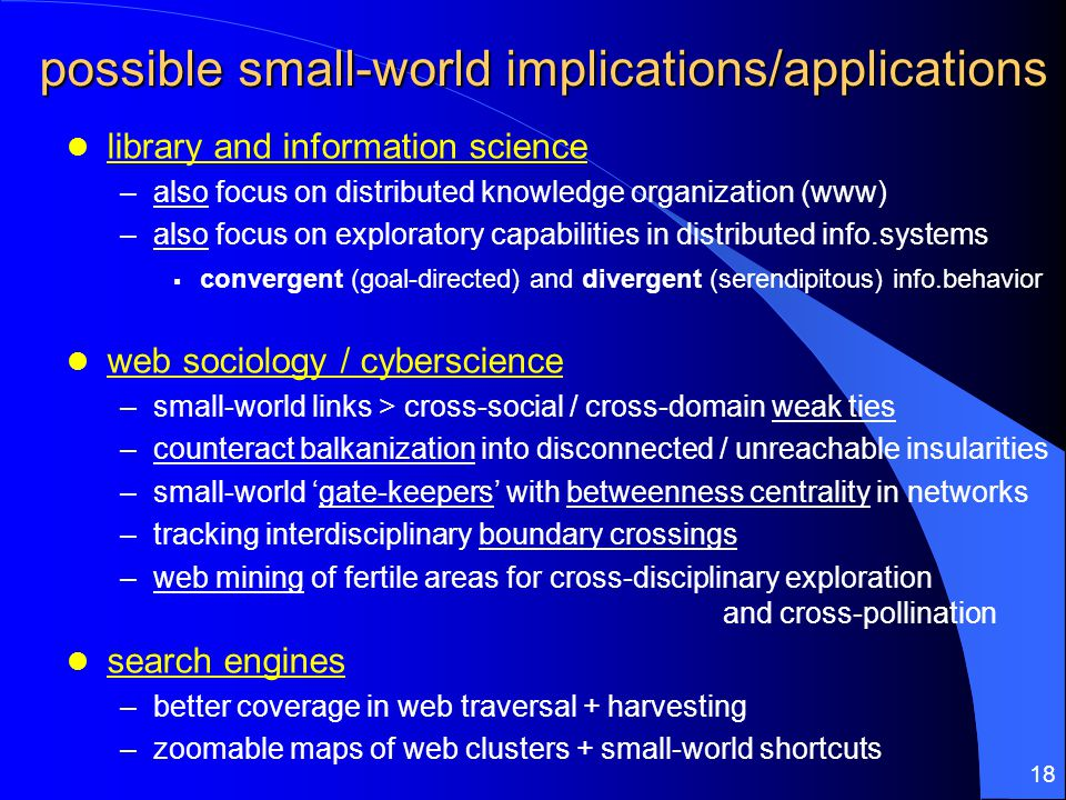 18 possible small-world implications/applications library and information science –also focus on distributed knowledge organization (www) –also focus on exploratory capabilities in distributed info.systems  convergent (goal-directed) and divergent (serendipitous) info.behavior web sociology / cyberscience –small-world links > cross-social / cross-domain weak ties –counteract balkanization into disconnected / unreachable insularities –small-world 'gate-keepers' with betweenness centrality in networks –tracking interdisciplinary boundary crossings –web mining of fertile areas for cross-disciplinary exploration and cross-pollination search engines –better coverage in web traversal + harvesting –zoomable maps of web clusters + small-world shortcuts