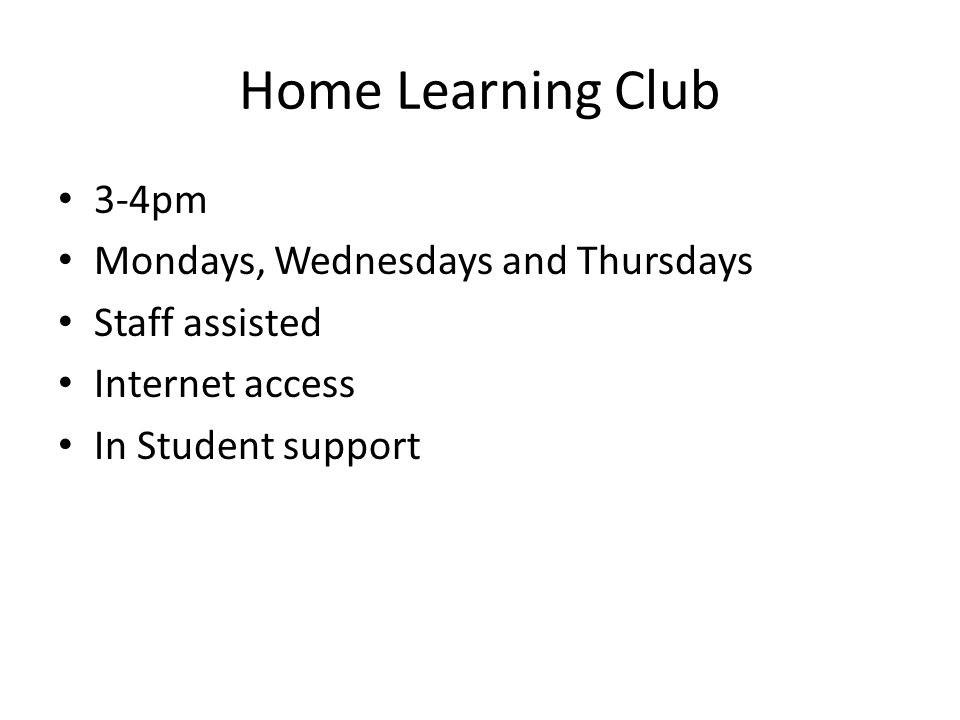 Home Learning Club 3-4pm Mondays, Wednesdays and Thursdays Staff assisted Internet access In Student support