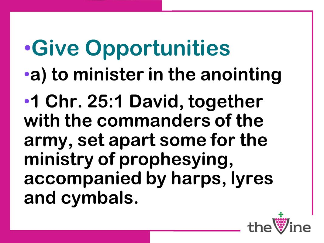 Give Opportunities a) to minister in the anointing 1 Chr.