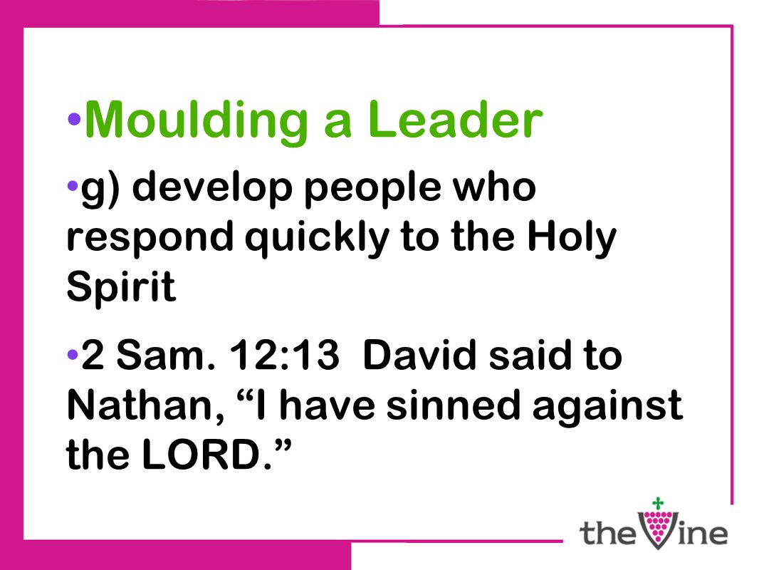 Moulding a Leader g) develop people who respond quickly to the Holy Spirit 2 Sam.