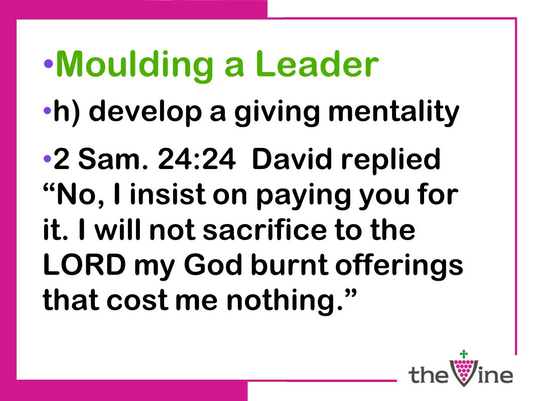 Moulding a Leader h) develop a giving mentality 2 Sam.