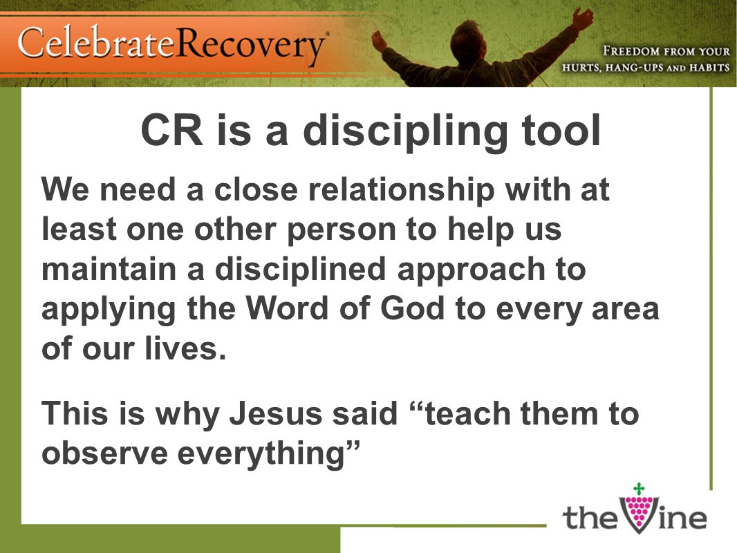 CR is a discipling tool We need a close relationship with at least one other person to help us maintain a disciplined approach to applying the Word of God to every area of our lives.