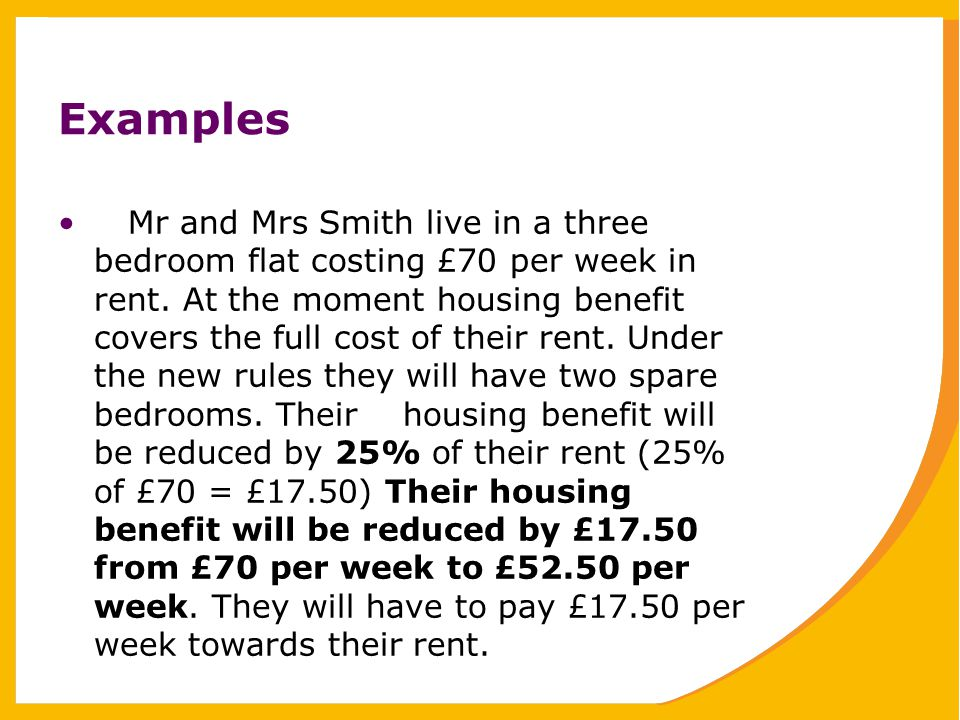 Examples Mr and Mrs Smith live in a three bedroom flat costing £70 per week in rent.
