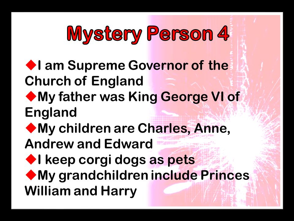  I am Supreme Governor of the Church of England  My father was King George VI of England  My children are Charles, Anne, Andrew and Edward  I keep corgi dogs as pets  My grandchildren include Princes William and Harry