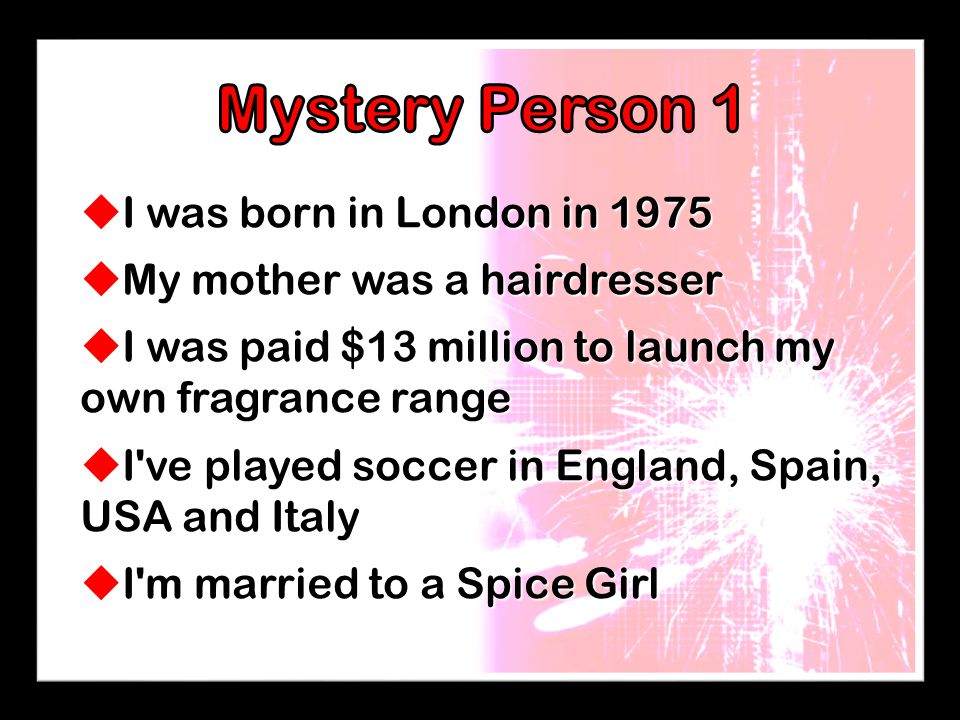  I was born in London in 1975  My mother was a hairdresser  I was paid $13 million to launch my own fragrance range  I ve played soccer in England, Spain, USA and Italy  I m married to a Spice Girl
