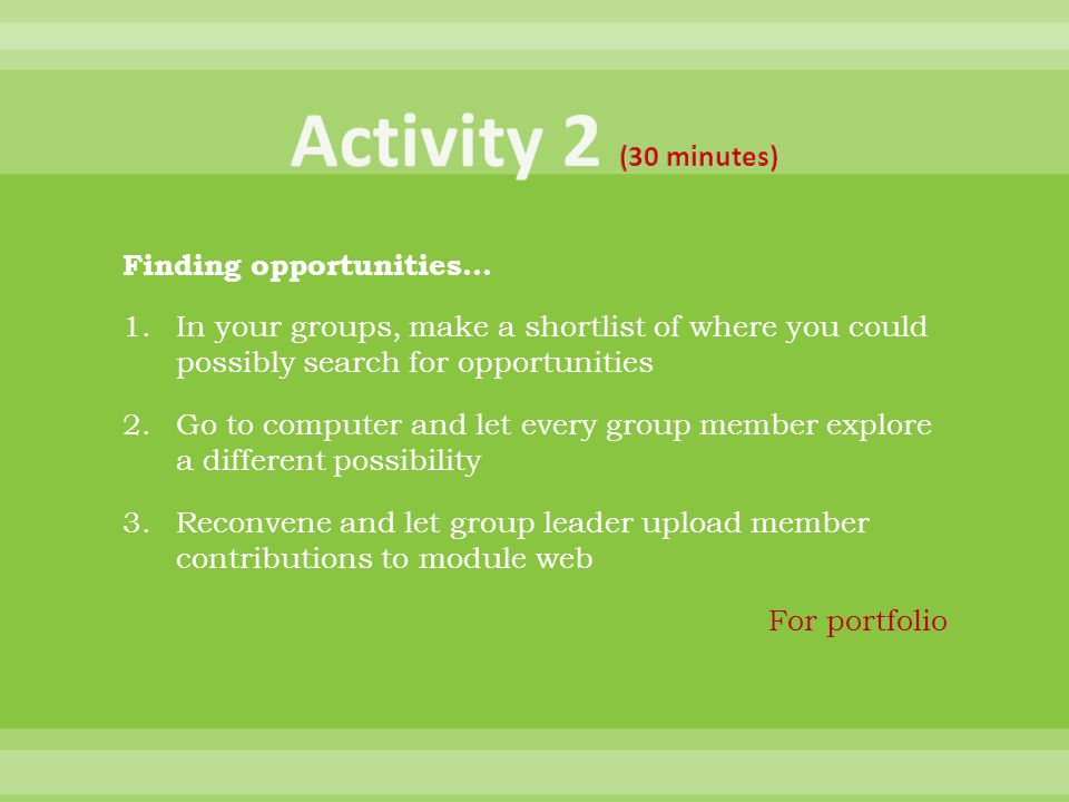 Finding opportunities… 1.In your groups, make a shortlist of where you could possibly search for opportunities 2.Go to computer and let every group member explore a different possibility 3.Reconvene and let group leader upload member contributions to module web For portfolio