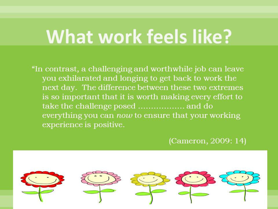 In contrast, a challenging and worthwhile job can leave you exhilarated and longing to get back to work the next day.