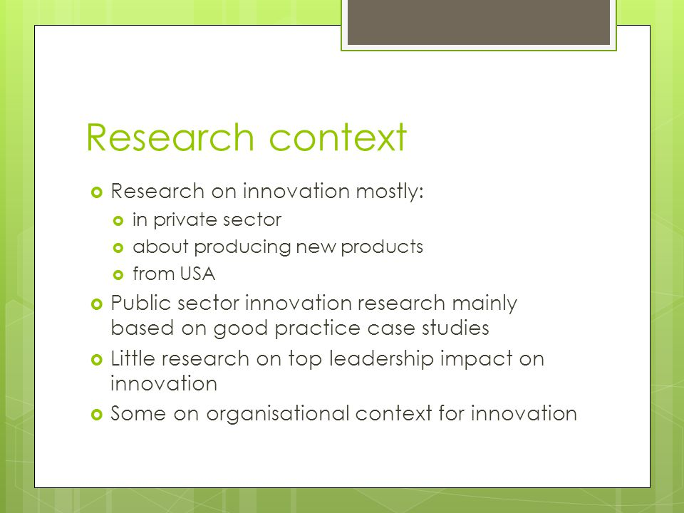 Research context  Research on innovation mostly:  in private sector  about producing new products  from USA  Public sector innovation research mainly based on good practice case studies  Little research on top leadership impact on innovation  Some on organisational context for innovation