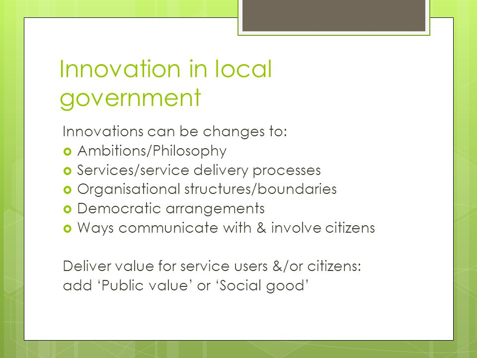 Innovation in local government Innovations can be changes to:  Ambitions/Philosophy  Services/service delivery processes  Organisational structures/boundaries  Democratic arrangements  Ways communicate with & involve citizens Deliver value for service users &/or citizens: add 'Public value' or 'Social good'