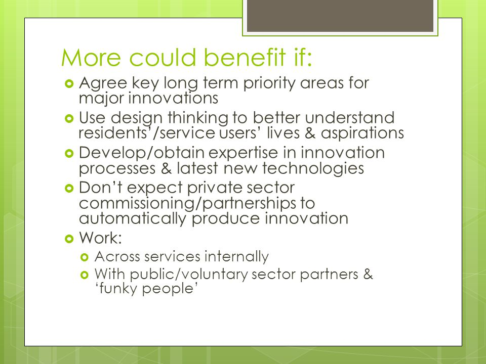 More could benefit if:  Agree key long term priority areas for major innovations  Use design thinking to better understand residents'/service users' lives & aspirations  Develop/obtain expertise in innovation processes & latest new technologies  Don't expect private sector commissioning/partnerships to automatically produce innovation  Work:  Across services internally  With public/voluntary sector partners & 'funky people'