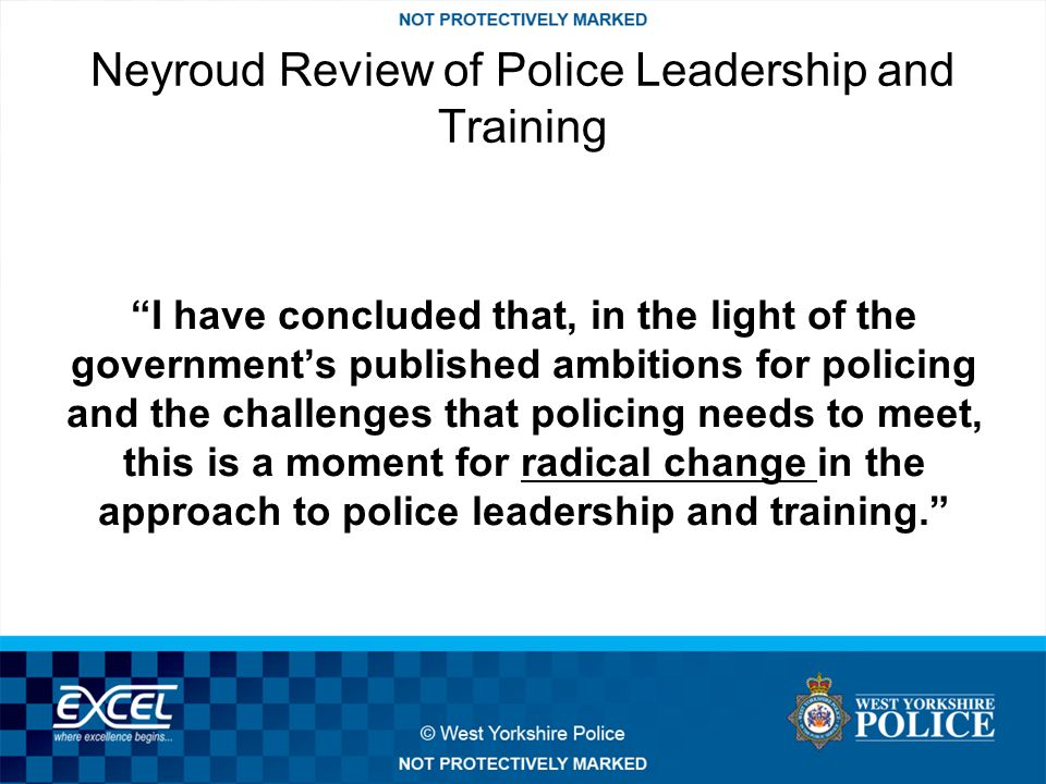 Neyroud Review of Police Leadership and Training I have concluded that, in the light of the government's published ambitions for policing and the challenges that policing needs to meet, this is a moment for radical change in the approach to police leadership and training.