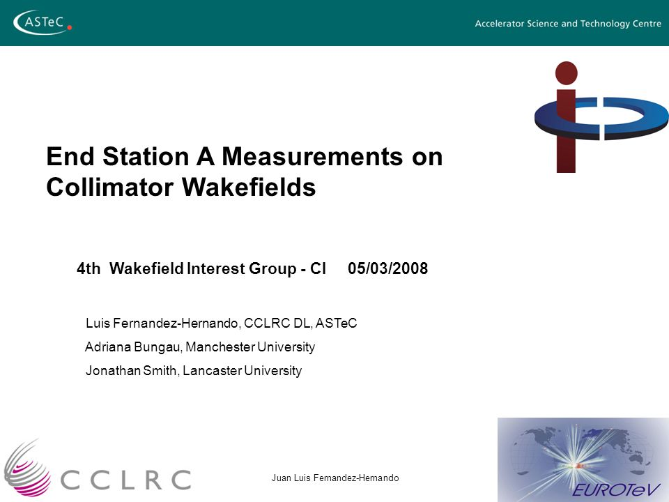 08/01/2007Juan Luis Fernandez-Hernando End Station A Measurements on Collimator Wakefields 4th Wakefield Interest Group - CI 05/03/2008 Luis Fernandez-Hernando, CCLRC DL, ASTeC Adriana Bungau, Manchester University Jonathan Smith, Lancaster University